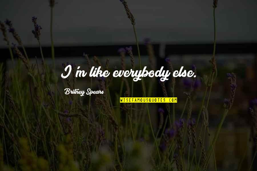 Britney Quotes By Britney Spears: I'm like everybody else.