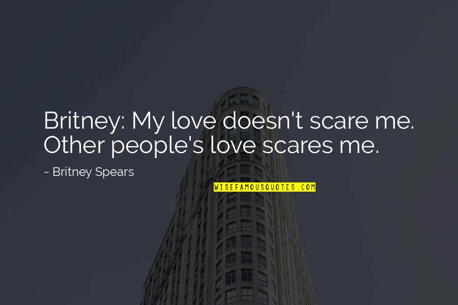 Britney Quotes By Britney Spears: Britney: My love doesn't scare me. Other people's