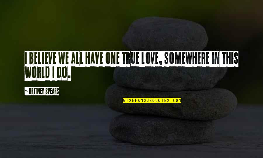 Britney Quotes By Britney Spears: I believe we all have one true love,