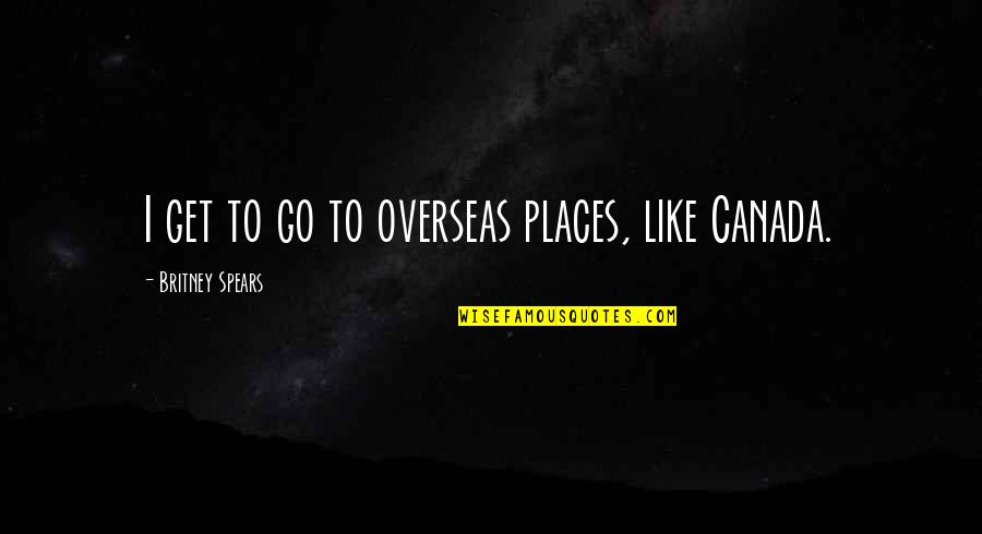 Britney Quotes By Britney Spears: I get to go to overseas places, like