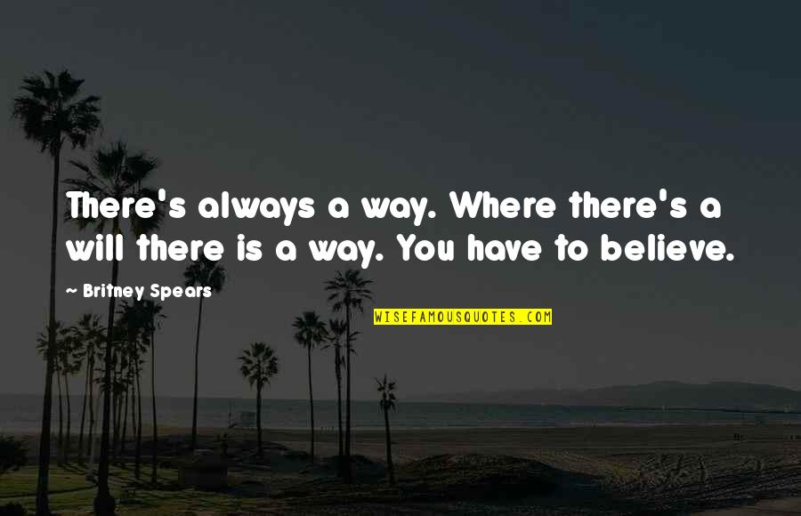 Britney Quotes By Britney Spears: There's always a way. Where there's a will