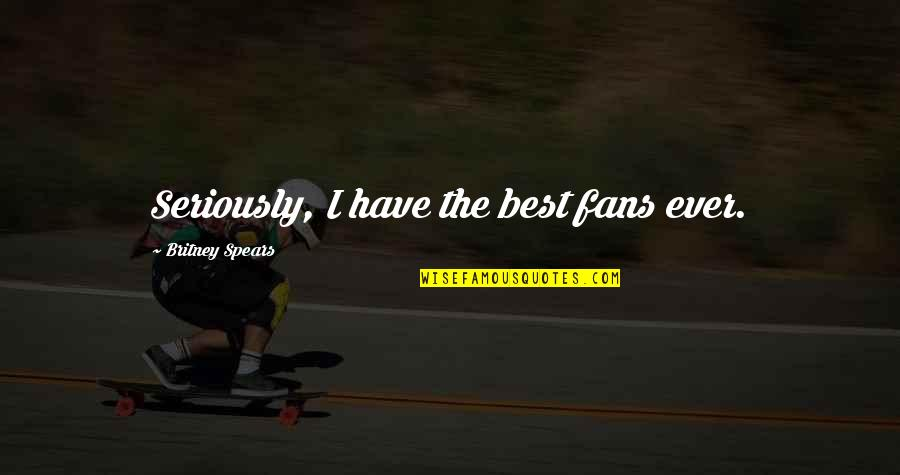 Britney Quotes By Britney Spears: Seriously, I have the best fans ever.