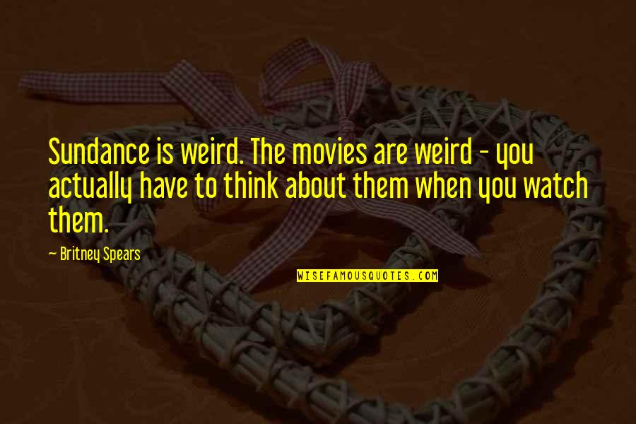 Britney Quotes By Britney Spears: Sundance is weird. The movies are weird -