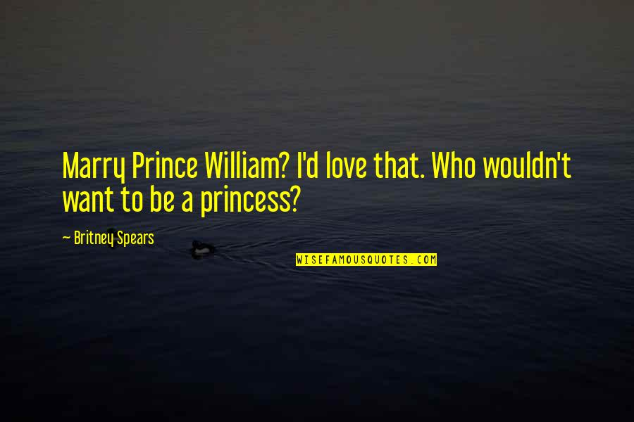Britney Quotes By Britney Spears: Marry Prince William? I'd love that. Who wouldn't