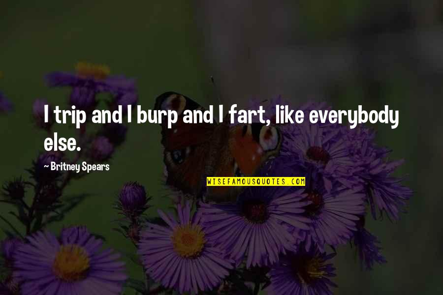 Britney Quotes By Britney Spears: I trip and I burp and I fart,