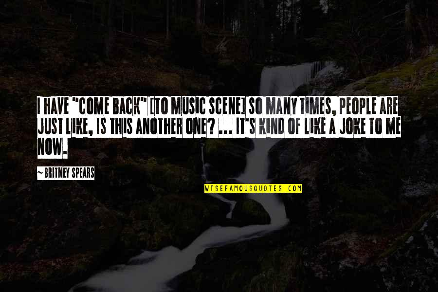 "Britney Quotes By Britney Spears: I have ""come back"" [to music scene] so"