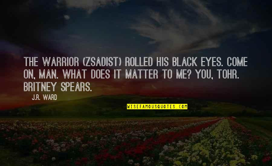 Britney Quotes By J.R. Ward: The warrior (Zsadist) rolled his black eyes. Come