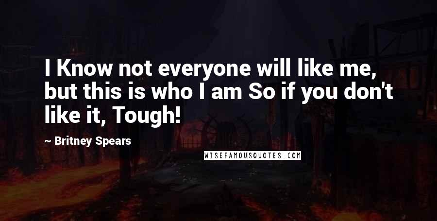 Britney Spears quotes: I Know not everyone will like me, but this is who I am So if you don't like it, Tough!