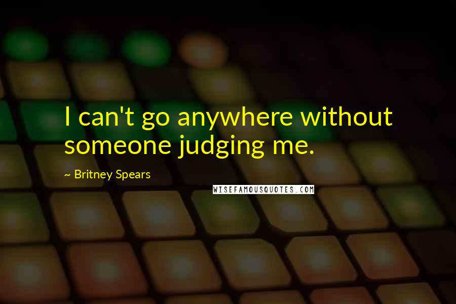 Britney Spears quotes: I can't go anywhere without someone judging me.
