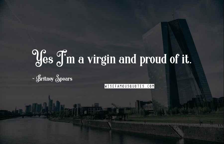 Britney Spears quotes: Yes I'm a virgin and proud of it.