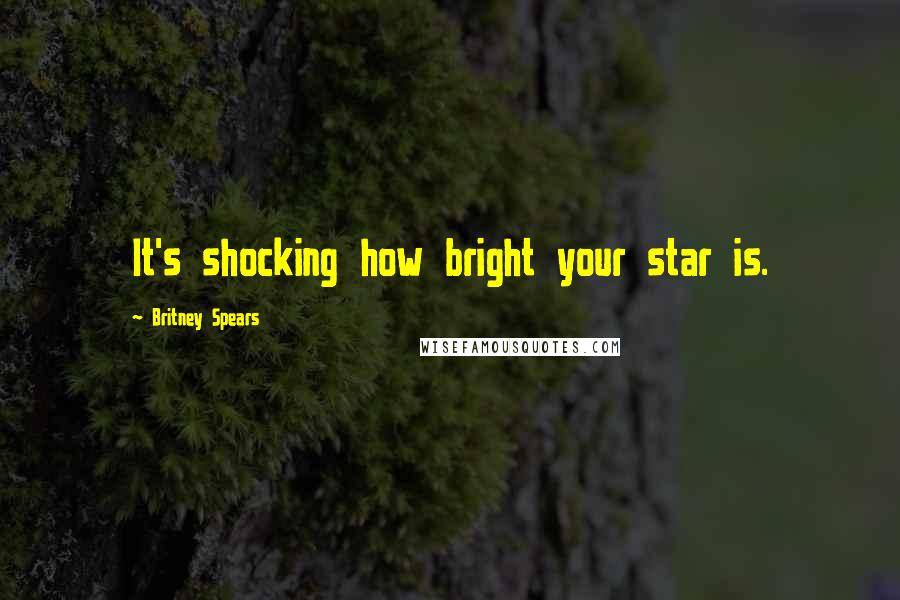 Britney Spears quotes: It's shocking how bright your star is.
