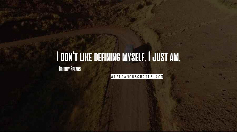 Britney Spears quotes: I don't like defining myself. I just am.
