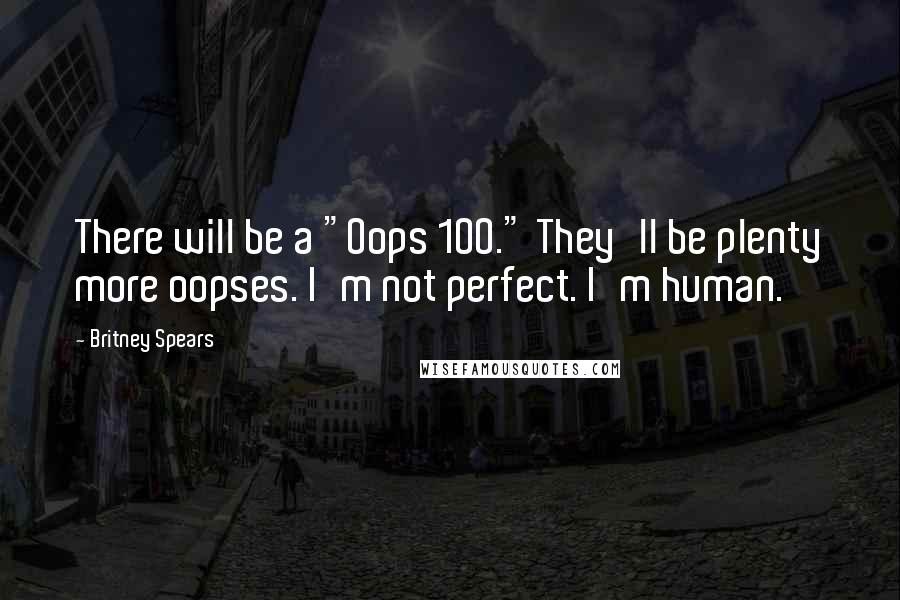 "Britney Spears quotes: There will be a ""Oops 100."" They'll be plenty more oopses. I'm not perfect. I'm human."
