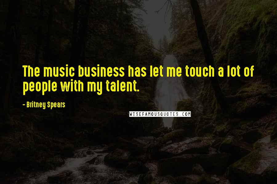 Britney Spears quotes: The music business has let me touch a lot of people with my talent.