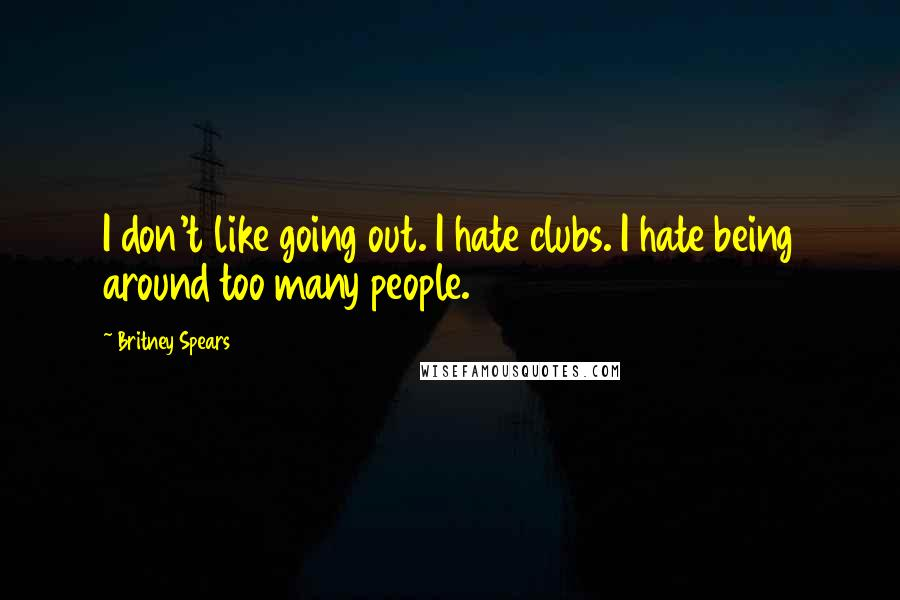 Britney Spears quotes: I don't like going out. I hate clubs. I hate being around too many people.