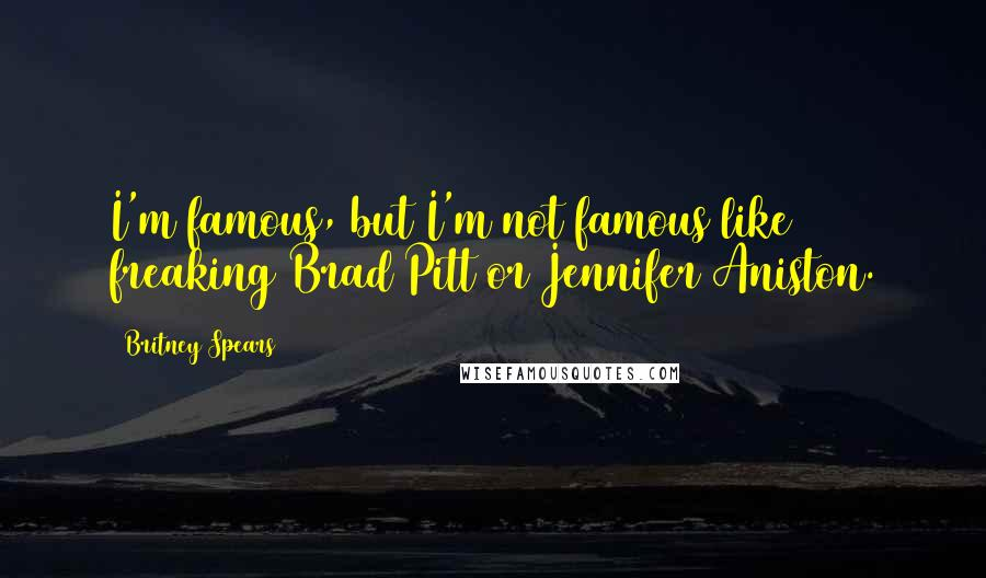 Britney Spears quotes: I'm famous, but I'm not famous like freaking Brad Pitt or Jennifer Aniston.