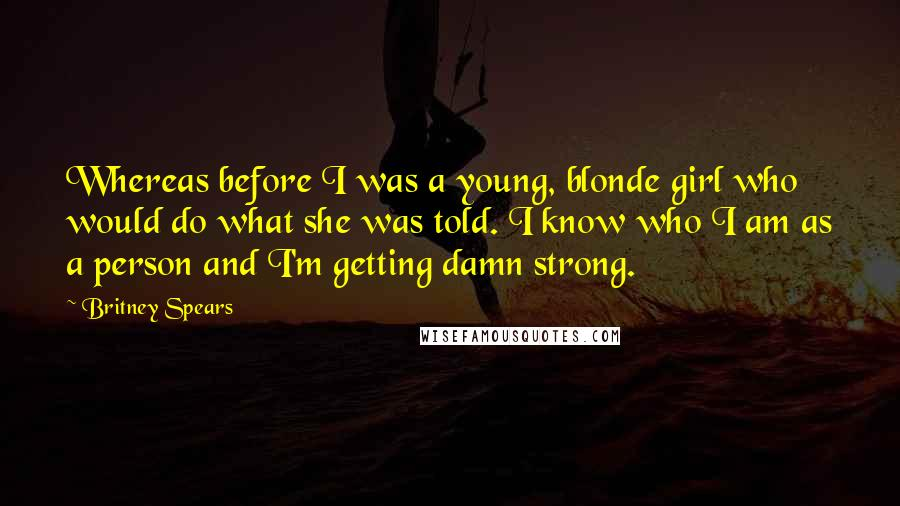Britney Spears quotes: Whereas before I was a young, blonde girl who would do what she was told. I know who I am as a person and I'm getting damn strong.