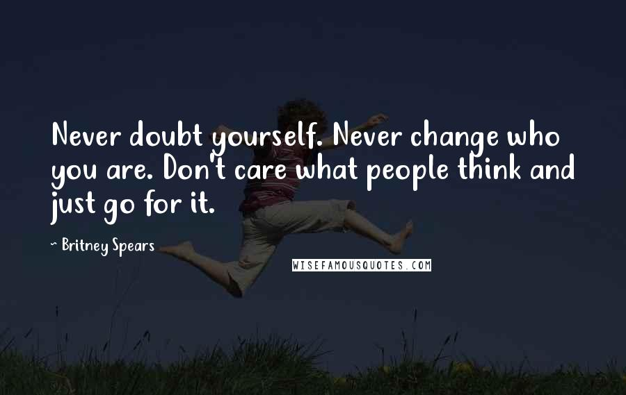 Britney Spears quotes: Never doubt yourself. Never change who you are. Don't care what people think and just go for it.