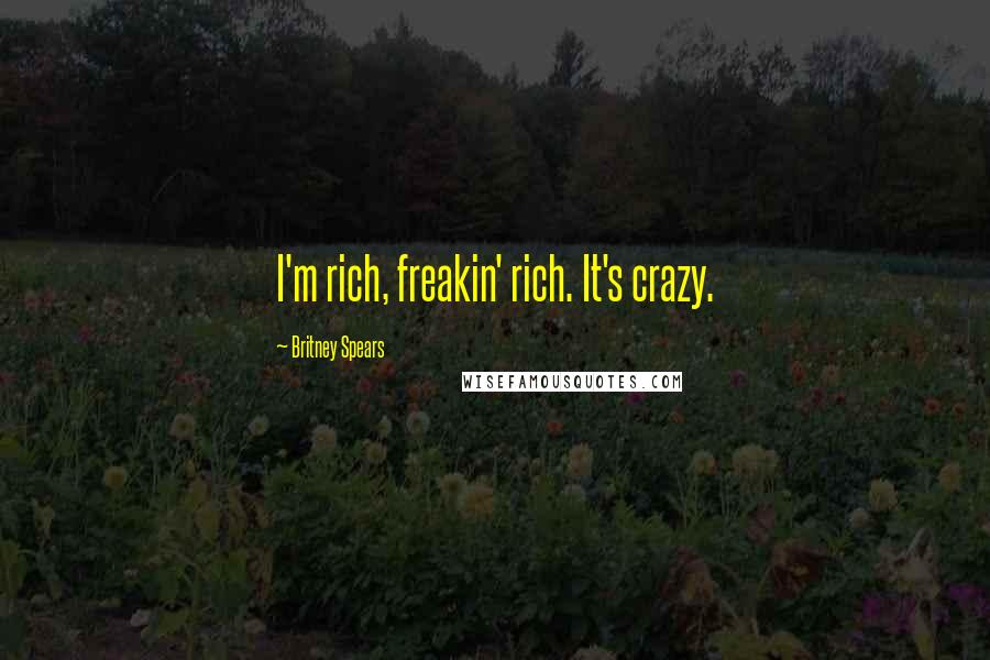 Britney Spears quotes: I'm rich, freakin' rich. It's crazy.