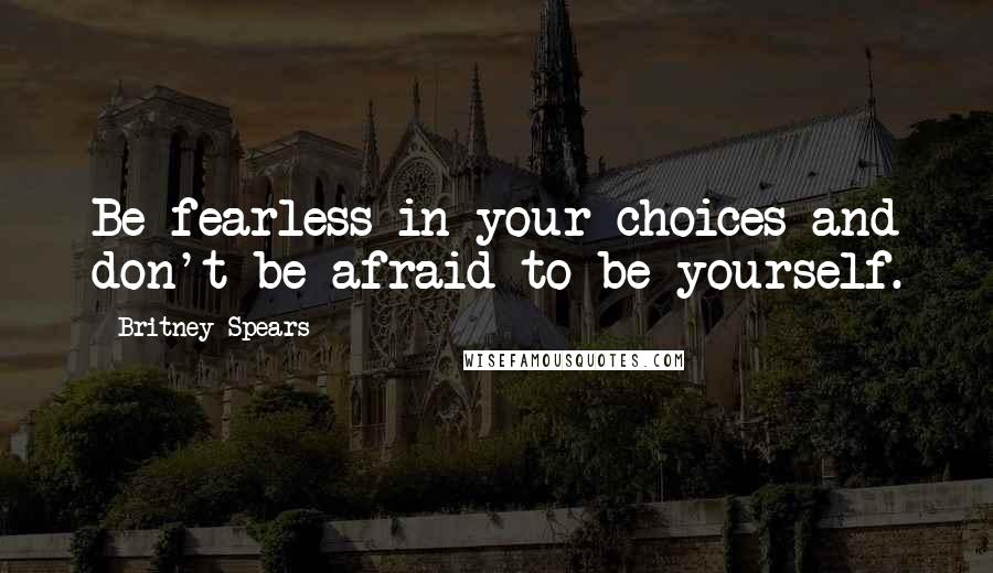 Britney Spears quotes: Be fearless in your choices and don't be afraid to be yourself.