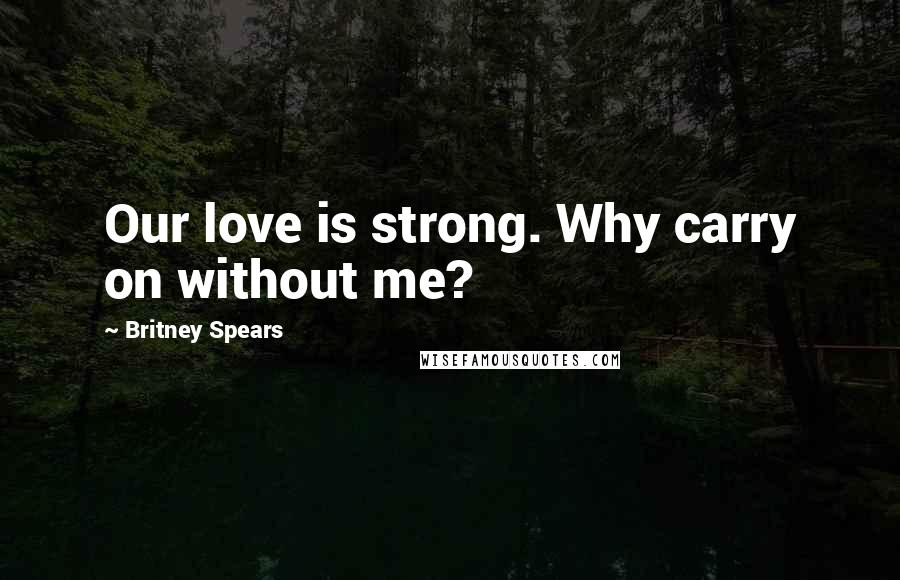 Britney Spears quotes: Our love is strong. Why carry on without me?