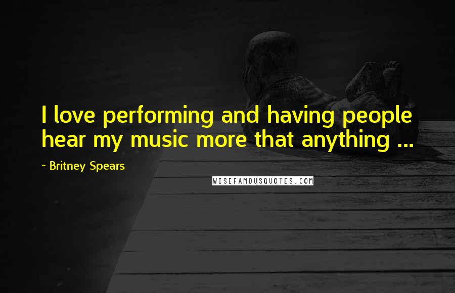 Britney Spears quotes: I love performing and having people hear my music more that anything ...