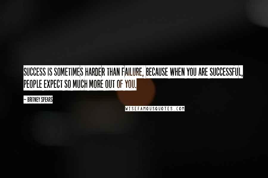 Britney Spears quotes: Success is sometimes harder than failure, because when you are successful, people expect so much more out of you.