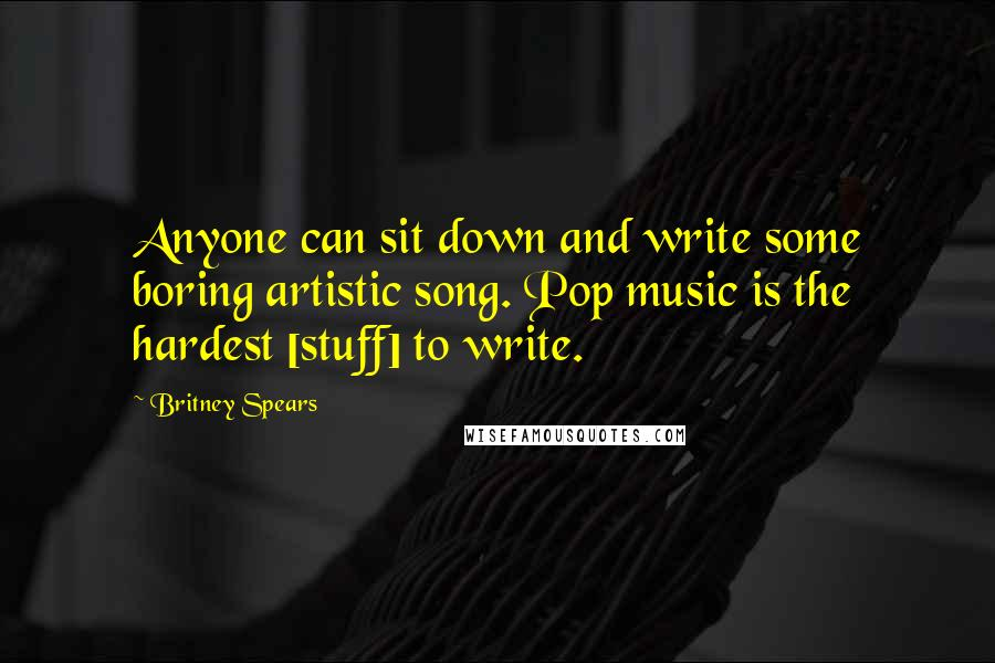 Britney Spears quotes: Anyone can sit down and write some boring artistic song. Pop music is the hardest [stuff] to write.