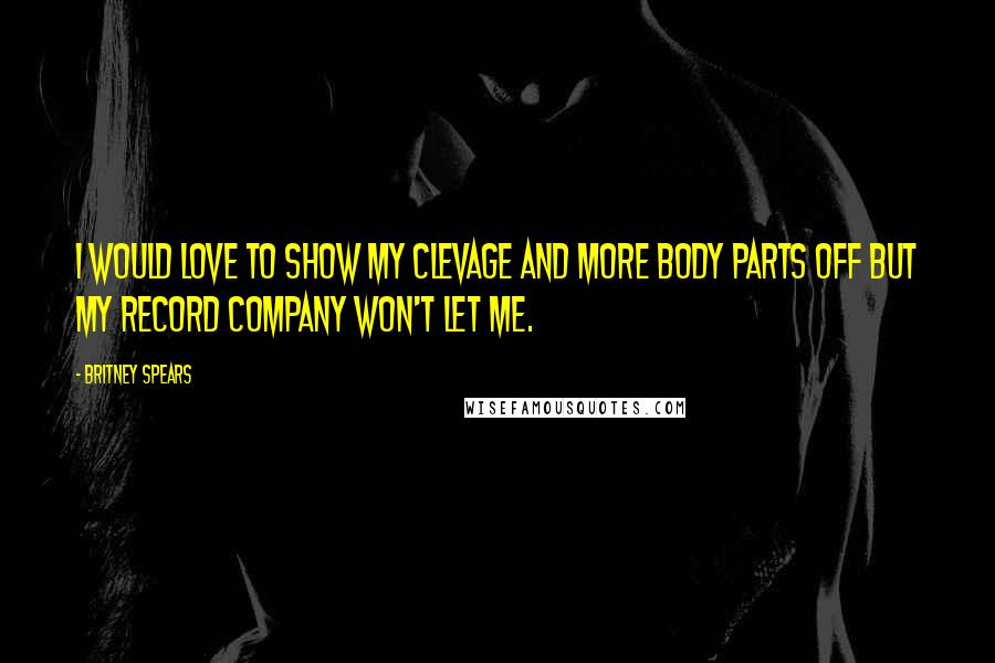 Britney Spears quotes: I would love to show my clevage and more body parts off but my record company won't let me.