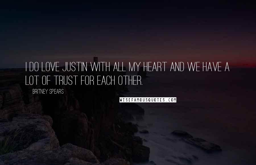 Britney Spears quotes: I do love Justin with all my heart and we have a lot of trust for each other.