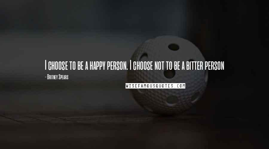 Britney Spears quotes: I choose to be a happy person. I choose not to be a bitter person