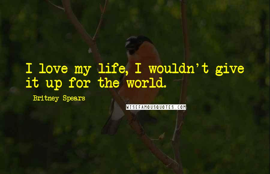 Britney Spears quotes: I love my life, I wouldn't give it up for the world.