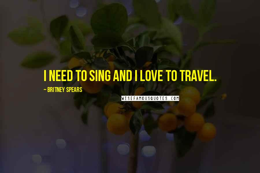 Britney Spears quotes: I need to sing and I love to travel.