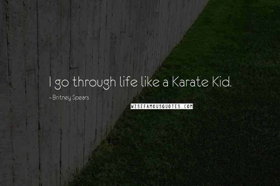 Britney Spears quotes: I go through life like a Karate Kid.