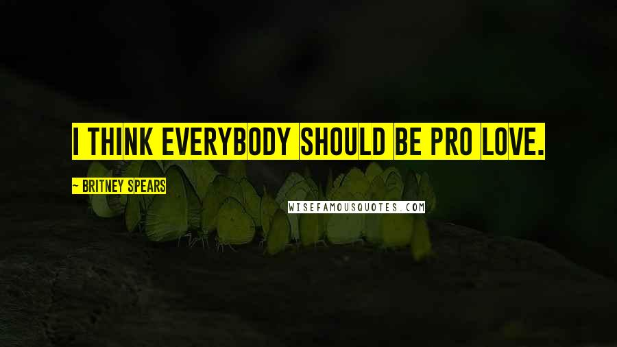 Britney Spears quotes: I think everybody should be pro love.