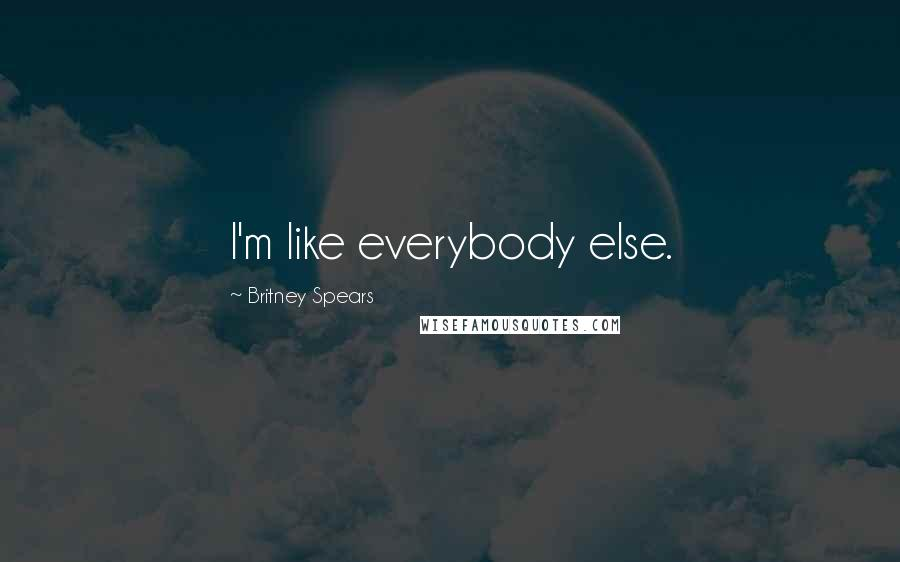 Britney Spears quotes: I'm like everybody else.