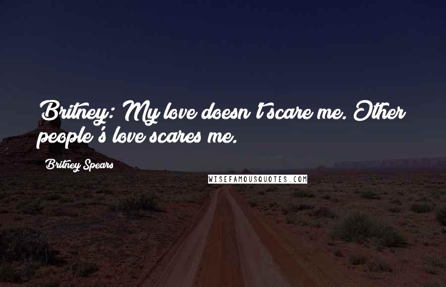 Britney Spears quotes: Britney: My love doesn't scare me. Other people's love scares me.