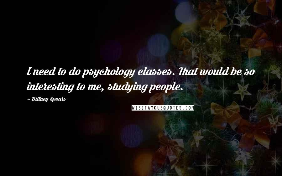Britney Spears quotes: I need to do psychology classes. That would be so interesting to me, studying people.