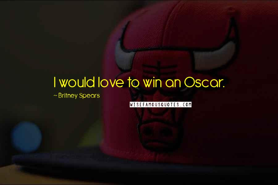 Britney Spears quotes: I would love to win an Oscar.