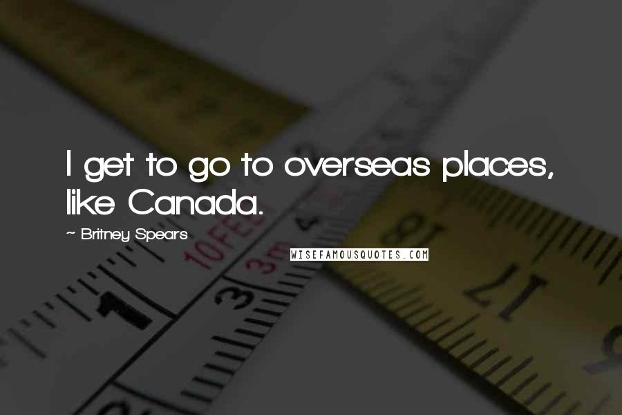 Britney Spears quotes: I get to go to overseas places, like Canada.