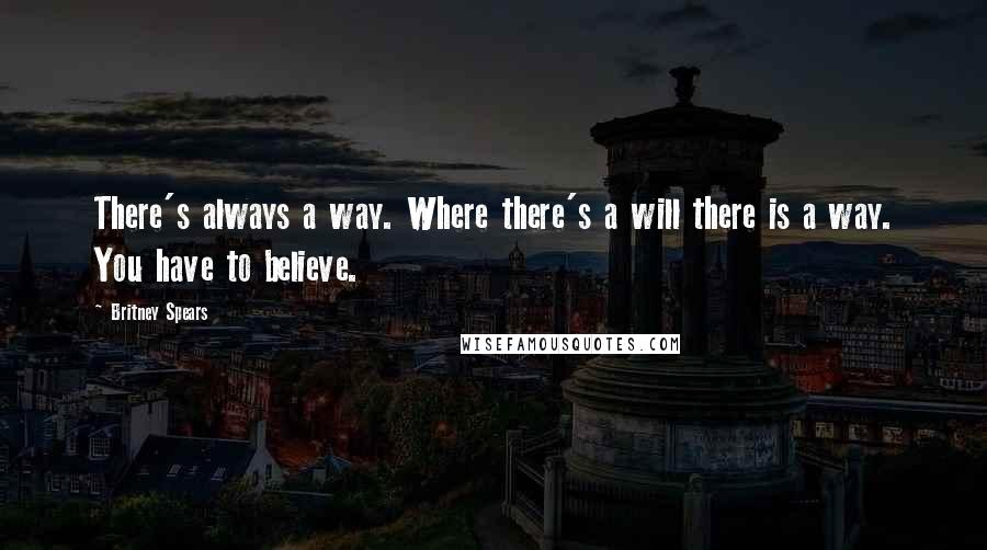 Britney Spears quotes: There's always a way. Where there's a will there is a way. You have to believe.