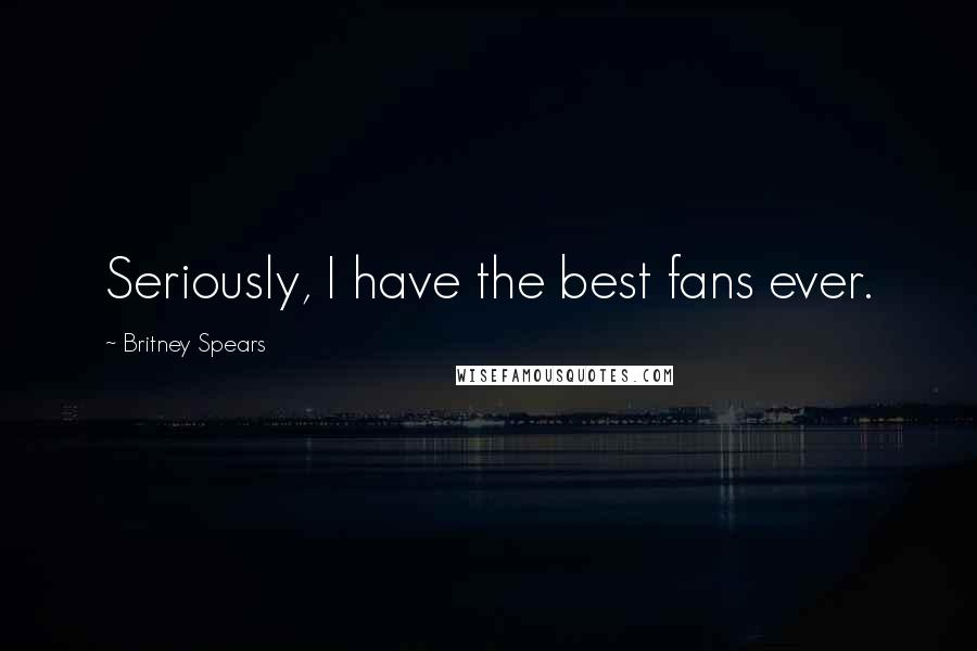 Britney Spears quotes: Seriously, I have the best fans ever.