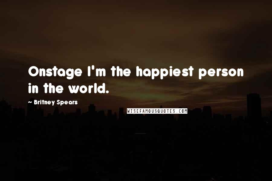 Britney Spears quotes: Onstage I'm the happiest person in the world.