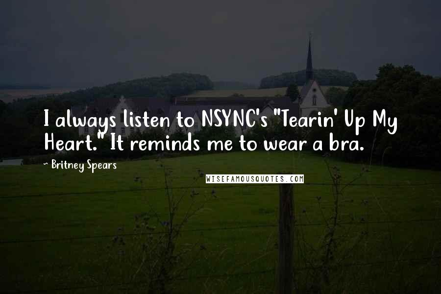 "Britney Spears quotes: I always listen to NSYNC's ""Tearin' Up My Heart."" It reminds me to wear a bra."