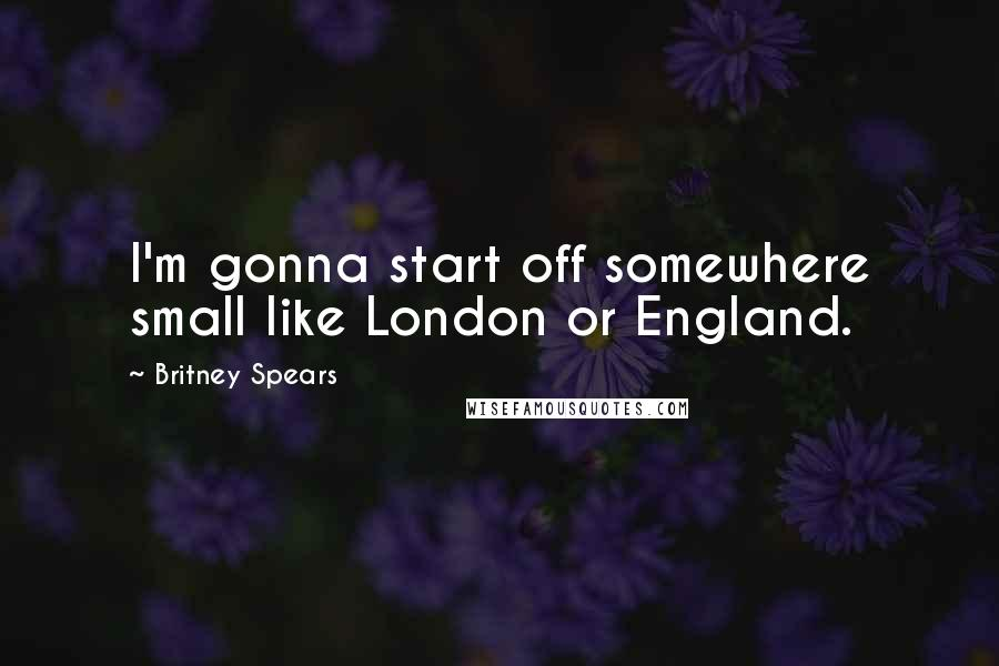 Britney Spears quotes: I'm gonna start off somewhere small like London or England.