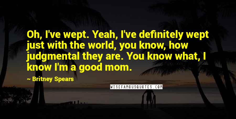 Britney Spears quotes: Oh, I've wept. Yeah, I've definitely wept just with the world, you know, how judgmental they are. You know what, I know I'm a good mom.