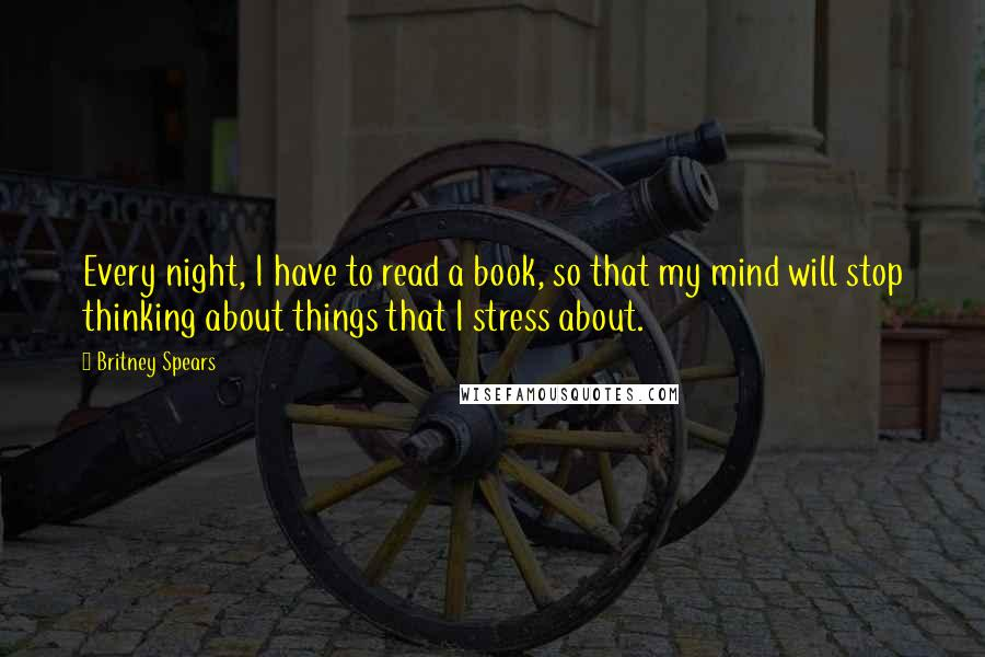 Britney Spears quotes: Every night, I have to read a book, so that my mind will stop thinking about things that I stress about.