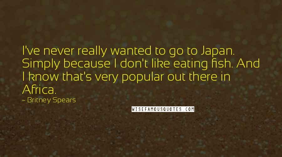 Britney Spears quotes: I've never really wanted to go to Japan. Simply because I don't like eating fish. And I know that's very popular out there in Africa.