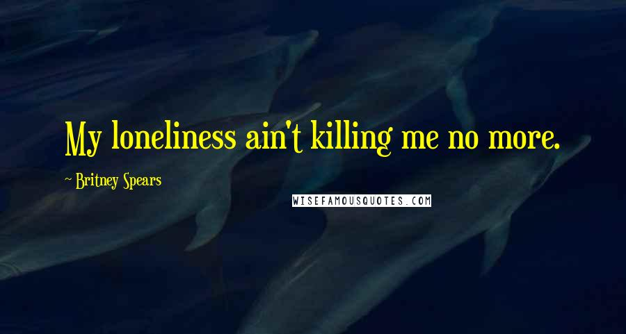 Britney Spears quotes: My loneliness ain't killing me no more.