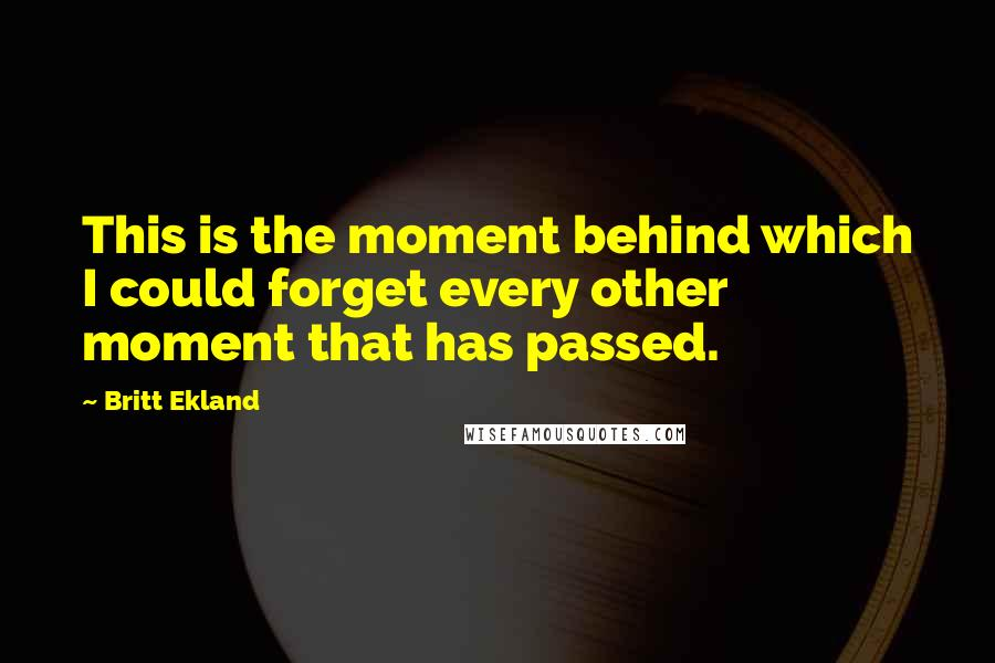 Britt Ekland quotes: This is the moment behind which I could forget every other moment that has passed.
